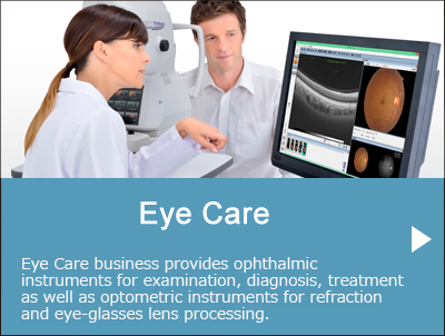 Eye Care - Eye Care business provides ophthalmic instruments for examination, diagnosis, treatment as well as optometric instruments for refraction and eye-glasses lens processing.